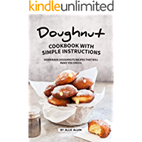 Doughnut Cookbook with Simple Instructions: Homemade Doughnuts Recipes That Will Make You Drool