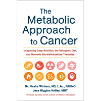The Metabolic Approach to Cancer: Integrating Deep Nutrition, the Ketogenic Diet, and Nontoxic Bio-Individualized Therapies (English Edition)