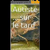 Autiste ... sur le tard: L'autisme vu de l'intérieur, malgré une intégration apparemment réussie