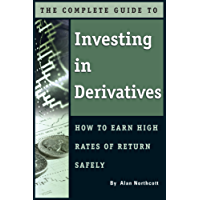 The Complete Guide to Investing In Derivatives: How to Earn High Rates of Return Safely