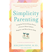 Simplicity Parenting: Using the Extraordinary Power of Less to Raise Calmer, Happier, and More Secure Kids (Early Years)