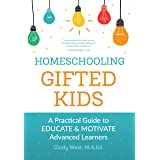 Homeschooling Gifted Kids: A Practical Guide to Educate and Motivate Advanced Learners