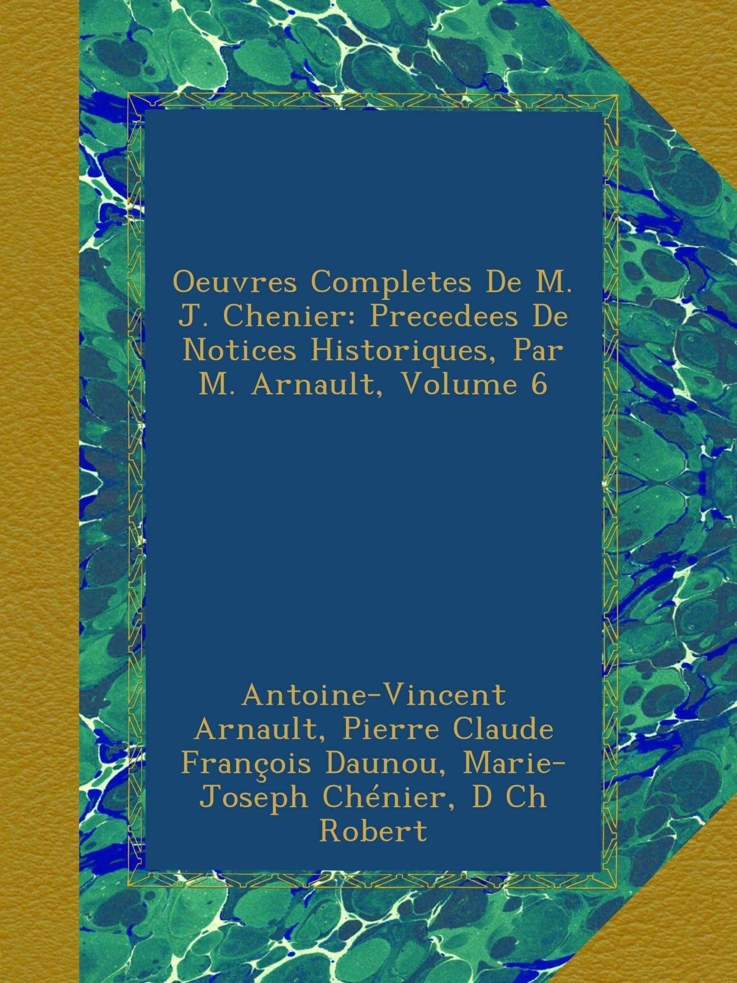 Oeuvres Completes De M. J. Chenier: Precedees De Notices Historiques, Par M. Arnault, Volume 6 (French Edition) PDF