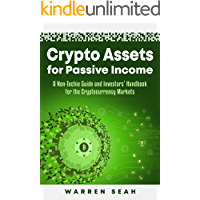Crypto Assets for Passive Income: A Non-Techie Complete Guide and Investors' Handbook for the Cryptocurrency Markets.