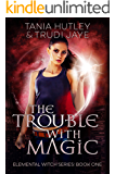 The Trouble With Magic (The Elemental Witch Series Book 1)