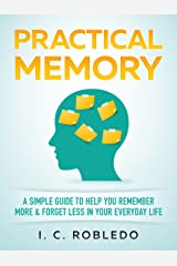 Practical Memory: A Simple Guide to Help You Remember More & Forget Less in Your Everyday Life (Master Your Mind, Revolutionize Your Life Series) Kindle Edition