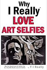 Why I Really Love Art Selfies: Why You Could Really Love Art Selfies By A Guy Who Really Loves Art Selfies Kindle Edition