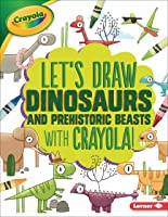 Let's Draw Dinosaurs And Prehistoric Beasts With
