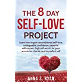 Self-Love:The 8 Day Self-Love Project; Learn How To Gain Unconditional Self-Love, Unstoppable Confidence, Peaceful Self-Respe