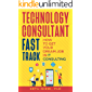 Technology Consultant Fast Track: How to Get Your Dream Job in IT Consulting (IT Consultant Fast Track Book 1)
