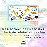 PERSPECTIVAS DE LA TEORÍA U: EXPERIENCIAS Y REFLEXIONES DESDE LA PRÁCTICA (Spanish Edition)
