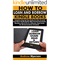 HOW TO LOAN AND BORROW KINDLE BOOKS: Complete Step By Step Guide On How To Lend And Share Kindle Books With Friends & Family Members Like A Pro In 2 Minutes. Easy Guide For All (Screenshots Included)