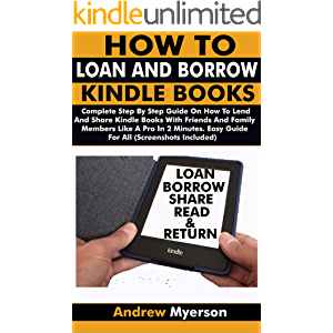 HOW TO LOAN AND BORROW KINDLE BOOKS: Complete Step By Step Guide On How To Lend And Share Kindle Books With Friends…