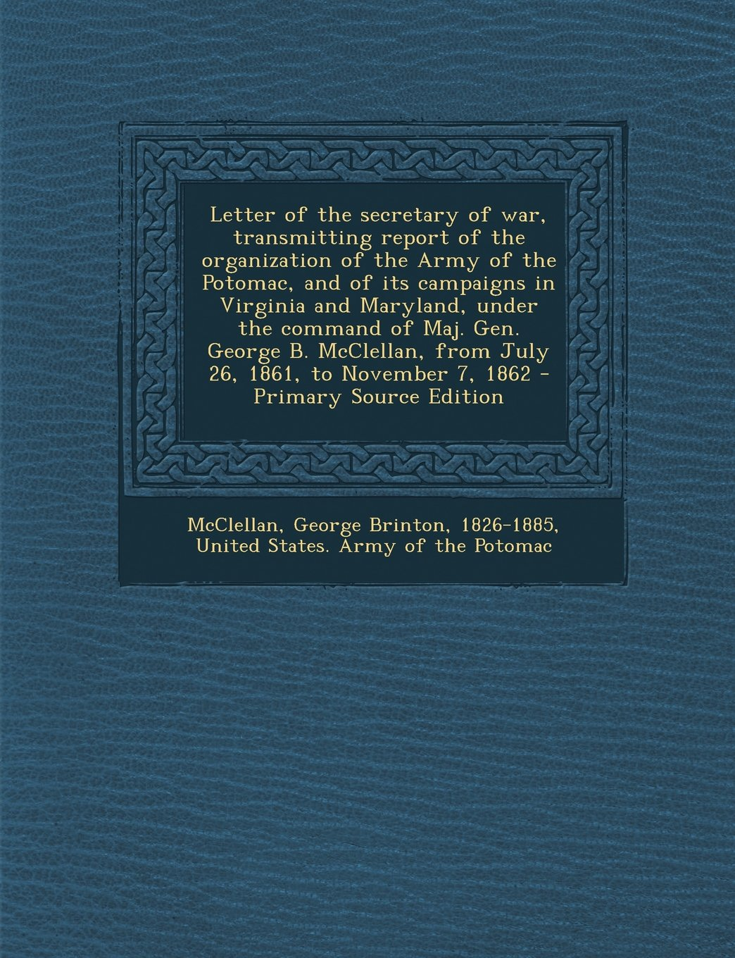 Download Letter of the secretary of war, transmitting report of the organization of the Army of the Potomac, and of its campaigns in Virginia and Maryland, ... 1861, to November 7, 1862 - Primary Source ebook