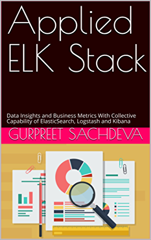 Applied ELK Stack: Data Insights and Business Metrics With Collective Capability of ElasticSearch; Logstash and Kibana