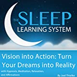 Vision into Action: Turn Your Dreams into Reality with Hypnosis, Meditation, Subliminal, and Affirmations, The Sleep Learning System