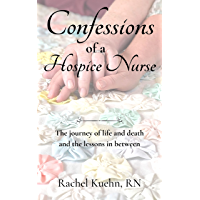 Confessions of a Hospice Nurse: The journey of life and death and the lessons in between (Confessions of a Hospice Nurse…