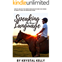 Speaking the Horse Language: How to unlock the hidden messages we send our horses in order to build an unshakable bond.