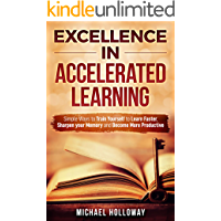 Excellence in Accelerated Learning: Simple Ways to Train Yourself to Learn Faster, Sharpen your Memory and Become More Productive (English Edition)