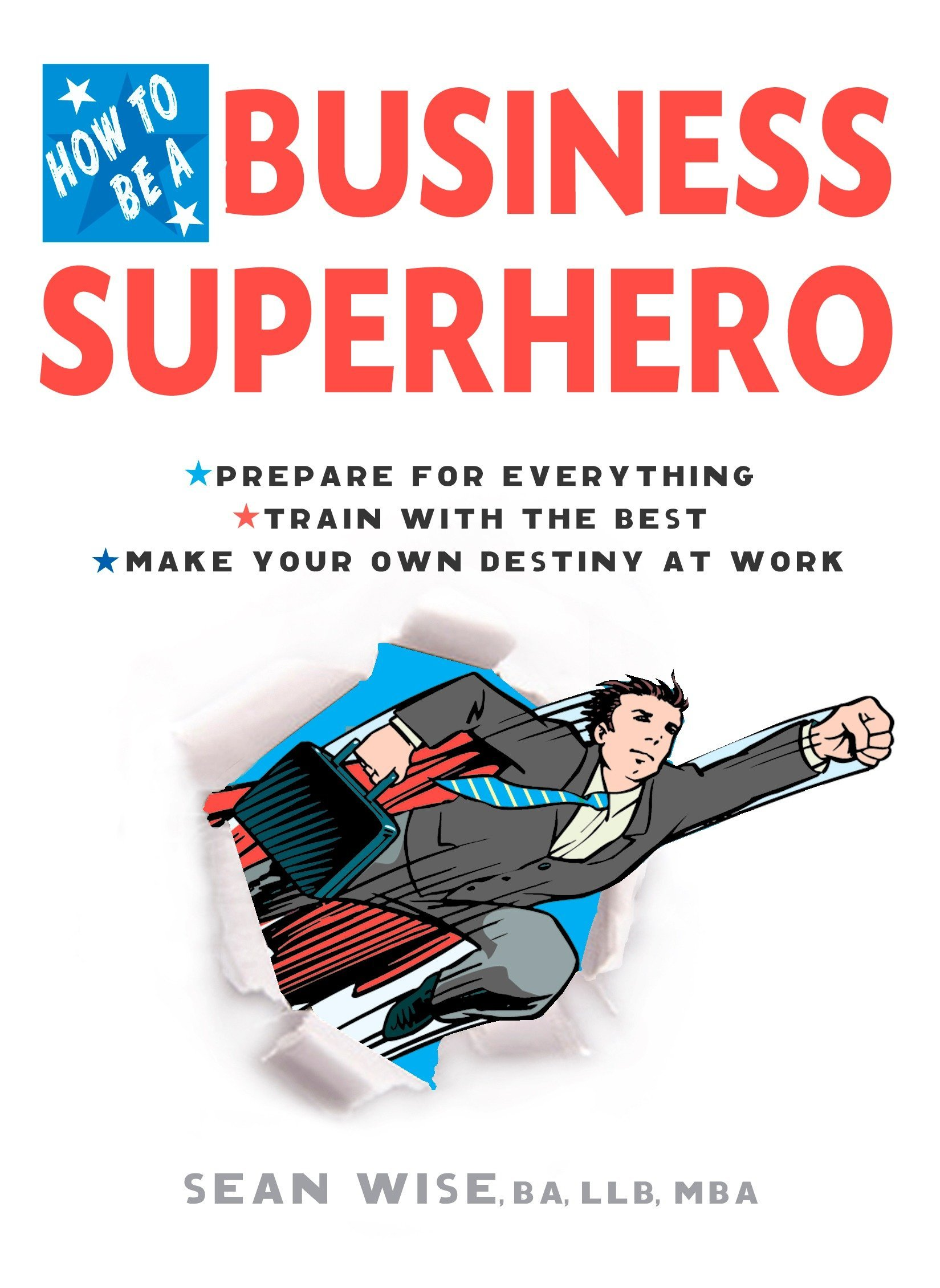 Download How to Be a Business Superhero: Prepare for Everything, Train with the Best, Make your Own Destiny at Work PDF