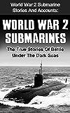 World War 2 Submarines: World War 2 Submarine Stories And Accounts: The True Stories Of Battle Under The Dark Seas (World War 2 Technology, World War 2 Stories, World War 2 Submarine Stories)