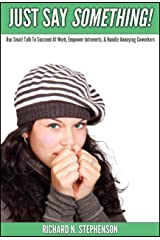 Just Say Something!: Use Small Talk To Succeed At Work, Empower Introverts, & Handle Annoying Coworkers Kindle Edition