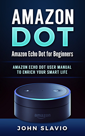 Amazon Echo Dot: Amazon Echo Dot for Beginners: Amazon Dot User Manual to enrich your Smart Life (User Guide for Amazon Echo Dot and Amazon Alexa Book 1)