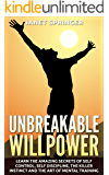 Unbreakable Willpower: Learn The Amazing Secrets Of Self Control, Self Discipline, The Killer Instinct And The Art Of Mental Training