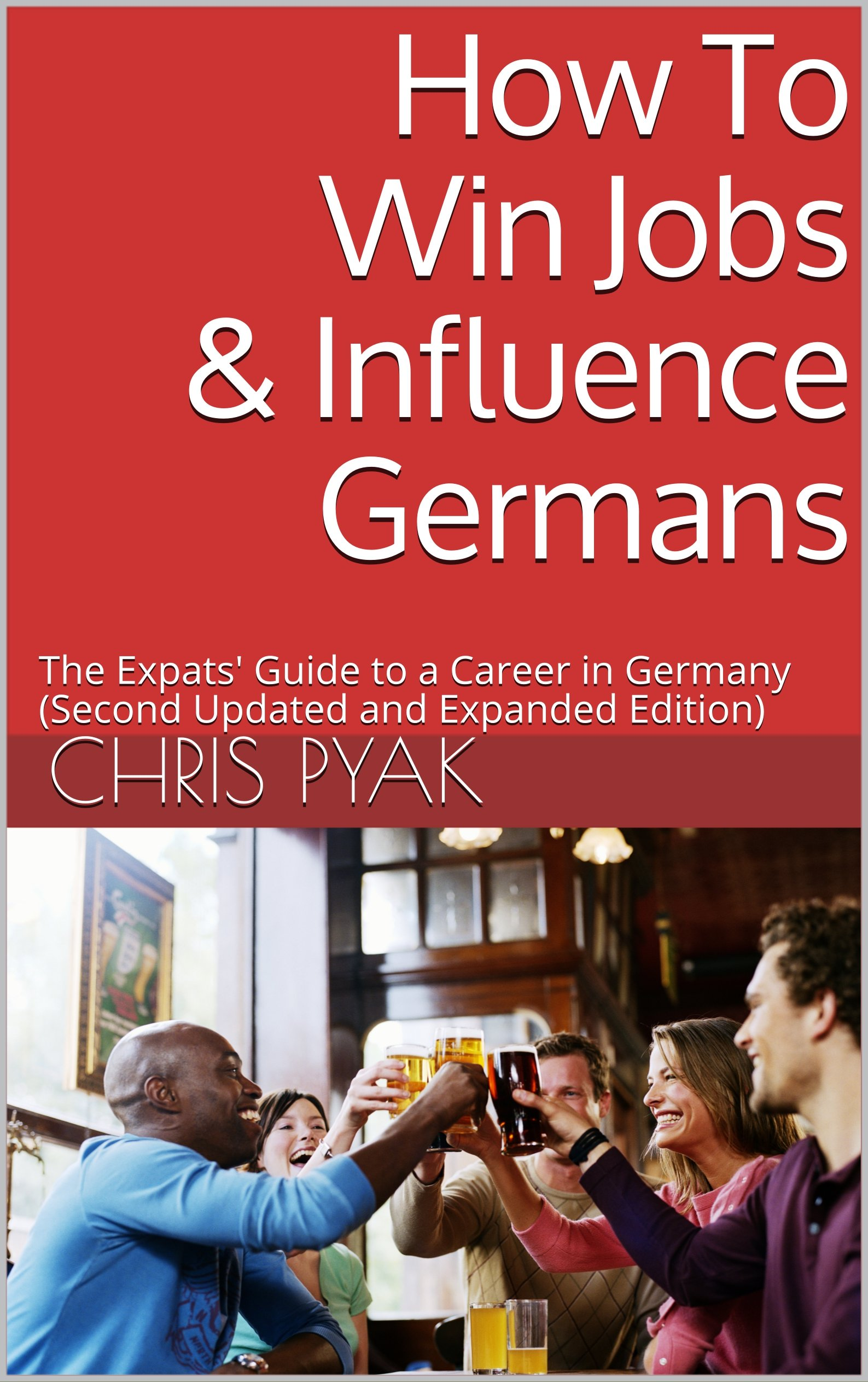 How To Win Jobs And Influence Germans  The Expats' Guide To A Career In Germany  Second Updated And Expanded Edition   English Edition