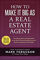 How to Make it Big as a Real Estate Agent: The right systems and approaches to cut years off your learning curve and become successful in real estate. (InvestFourMore Investor Series Book 3) Kindle Edition