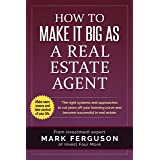 How to Make it Big as a Real Estate Agent: The right systems and approaches to cut years off your learning curve and become s
