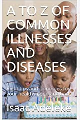 A TO Z OF COMMON ILLNESSES AND DISEASES:  Right tips and principles for your healthy mind and body Kindle Edition