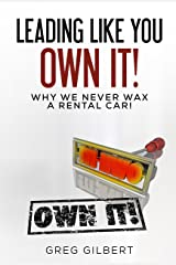 The Power Of Better Series: Leading Like You Own It! Why We Never Wax A Rental Car. Kindle Edition