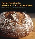 Peter Reinhart's Whole Grain Breads: New Techniques, Extraordinary Flavor