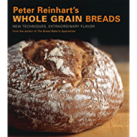 Peter Reinhart's Whole Grain Breads: New Techniques, Extraordinary Flavor: A Baking Book