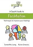 Growing Agile - A Coach's Guide to Facilitation (Growing Agile: A Coach's Guide Series Book 6)