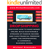 Dropshipping: Discover How to Make Money Online, Build Sustainable Streams of Passive Income and Gain Financial Freedom Using The Dropshipping E-commerce Business Model