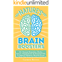 Nature's Brain Boosters: 50+ Natural Remedies, Herbs, Spices, Supplements & Essential Oils to Improve Your Memory, Mood & Focus (Brain Fog, Vitamins, Serotonin, Depression, Dementia)