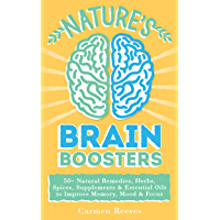 Nature's Brain Boosters: 50+ Natural Remedies, Herbs, Spices, Supplements & Essential Oils to Improve Your Memory, Mood…