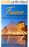 France: France Travel Guide: The 30 Best Tips For Your Trip To France - The Places You Have To See (Paris, Lyon, Nice, Bordeaux, Marseilles Book 1)