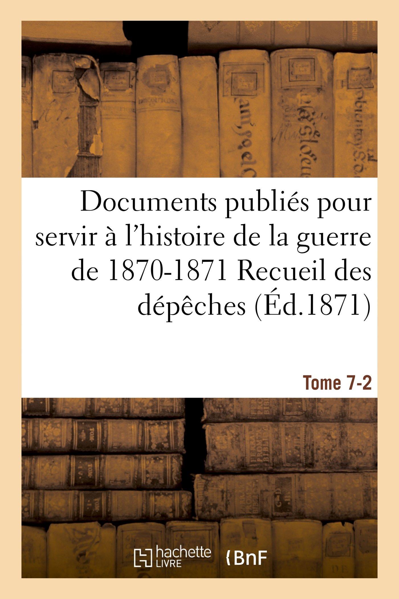 Download Documents Publiés Pour Servir À l'Histoire de la Guerre de 1870-1871 Recueil Des Dépèches Tome 7-2 (Sciences Sociales) (French Edition) PDF
