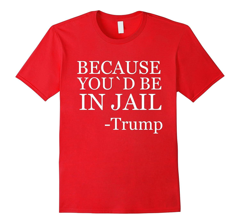 Because You`d be in Jail Trump Debate Speech T-shirt-BN
