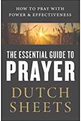 The Essential Guide to Prayer: How to Pray with Power and Effectiveness Kindle Edition