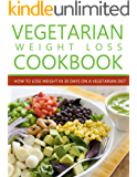 Vegetarian Weight Loss Cookbook: How to Lose Weight in 30 Days on a Vegetarian Diet (Tasty Vegetarian Cookbooks)