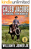 "A Classic Western: Caleb Jacobs: U.S. Marshal From Nowhere: A Western Adventure From The Author of ""The Legend of Jake Jackson"" (Caleb Jacobs: United States Marshal Western Adventures Book 1)"