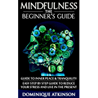 MINDFULNESS: THE BEGINNER'S GUIDE: A guide to Inner Peace & Tranquility – Easy Step by Step Guide to Reduce Your Stress and Live in the Present (English Edition)