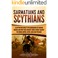 Sarmatians and Scythians: A Captivating Guide to the Barbarians of Iranian Origins and How These Ancient Tribes Fought…
