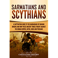 Sarmatians and Scythians: A Captivating Guide to the Barbarians of Iranian Origins and How These Ancient Tribes Fought Against the Roman Empire, Goths, Huns, and Persians (English Edition)