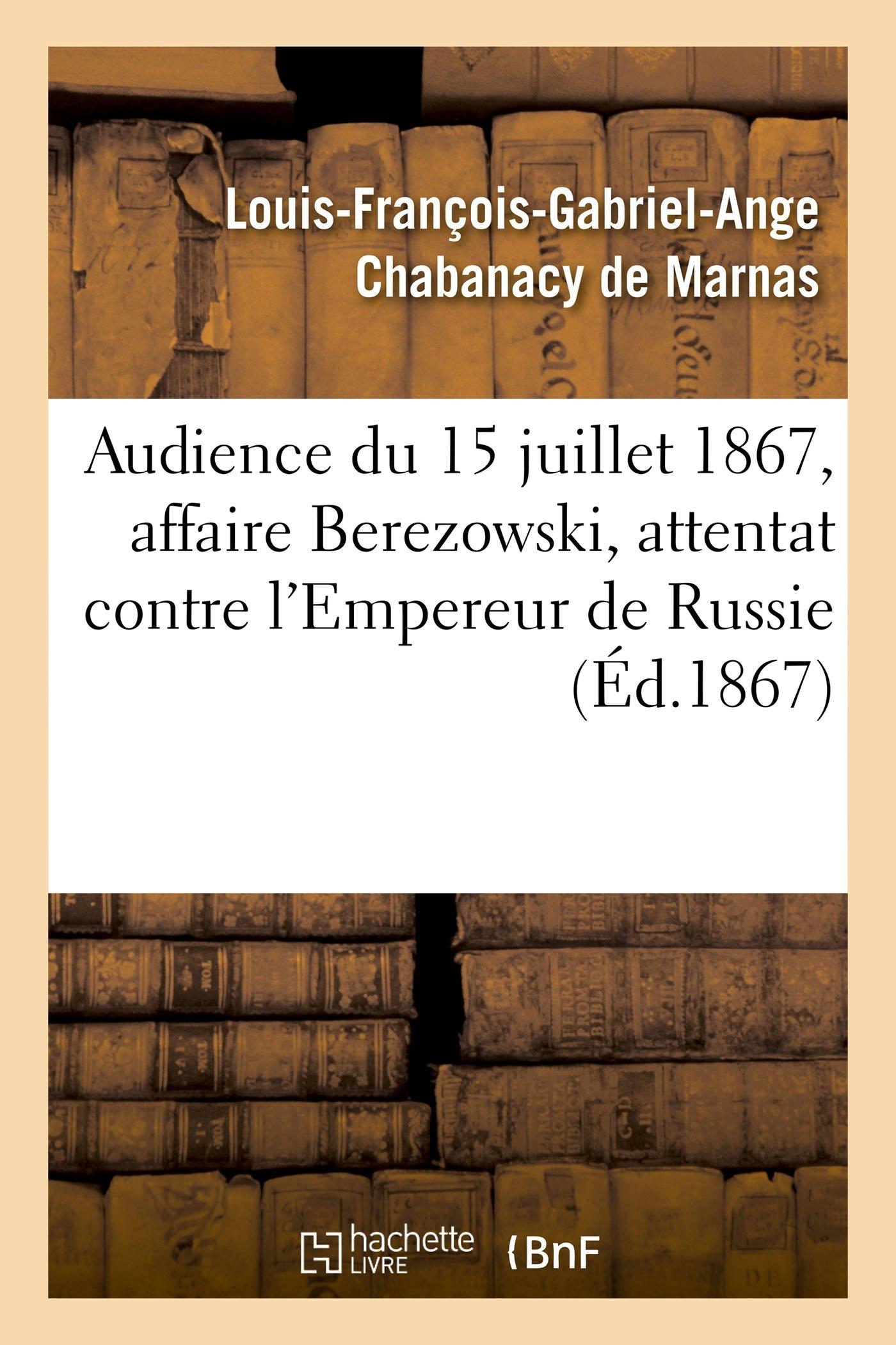 Audience Du 15 Juillet 1867, Affaire Berezowski, Attentat Contre La Personne de S. M. l'Empereur (Histoire) (French Edition) ebook