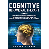 Cognitive Behavioral Therapy: The Ultimate Guide to Using CBT to Rewire Your Brain and Overcoming Anxiety, Depression…